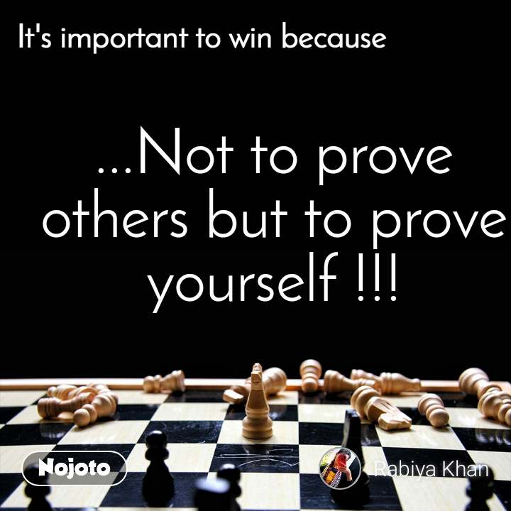 It's important to win because ...Not to prove others but to prove yourself !!!