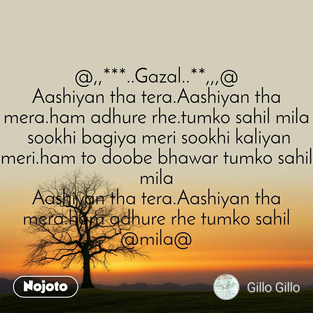 @,,***..Gazal..**,,,@ Aashiyan tha tera.Aashiyan tha mera.ham adhure rhe.tumko sahil mila  sookhi bagiya meri sookhi kaliyan meri.ham to doobe bhawar tumko sahil mila Aashiyan tha tera.Aashiyan tha mera.ham adhure rhe tumko sahil @mila@