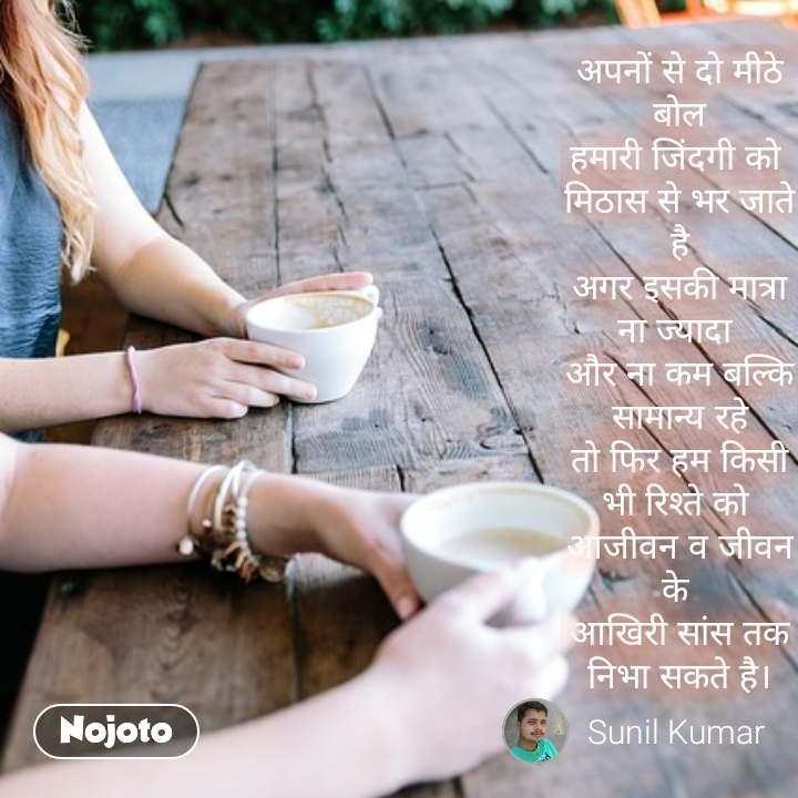 अपनों से दो मीठे बोल हमारी जिंदगी को  मिठास से भर जाते है अगर इसकी मात्रा ना ज्यादा  और ना कम बल्कि सामान्य रहे तो फिर हम किसी भी रिश्ते को  आजीवन व जीवन के  आखिरी सांस तक निभा सकते है।  #NojotoQuote
