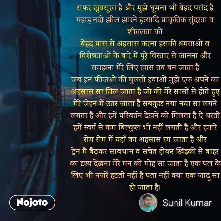 Life quotes in hindi सफर खुबसूरत है और मुझे घूमना भी बेहद पसंद है पहाड़ नदी झील झारने इत्यादि प्राकृतिक सुंदरता व शीतलता को बेहद पास से अहसास करना इसकी श्रमताओ व विशेषताओ के बारे में पूरे विस्तार से जानना और समझना मेरे लिए खास तब बन जाता है जब इन फीजओ की घुलती हवाओं मुझे एक अपने का अहसास सा मिल जाता है जो की मेरे सासों से होते हुए मेरे जेहन में उतर जाता है सबकुछ नया नया सा लगने लगता है और हमें परिवर्तन देखने को मिलता है ऐ धरती हमें स्वर्ग से कम बिल्कुल भी नहीं लगती है और हमारे रोम रोम में यहाँ का अहसास रम जाता है और ट्रेन मै बैठकर सावधान व सचेत होकर खिड़की से बाहर का दृश्य देखना मेरे मन को मोह सा जाता है एक पल के लिए भी नजरें हटती नहीं है पता नहीं क्या एक जादू सा हो जाता है। #NojotoQuote