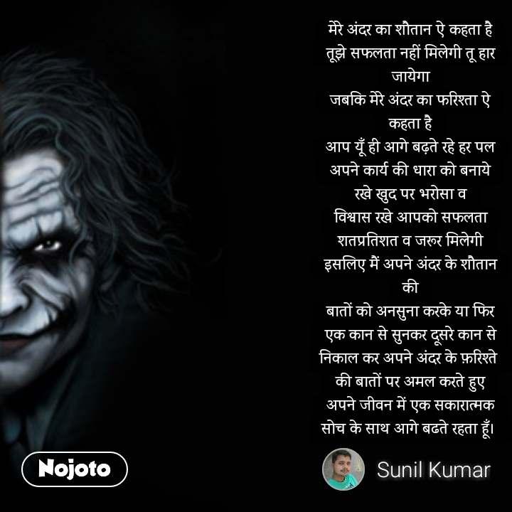 Shaitan Kehta Hai Ki मेरे अंदर का शौतान ऐ कहता है तूझे सफलता नहीं मिलेगी तू हार जायेगा जबकि मेरे अंदर का फरिश्ता ऐ कहता है आप यूँ ही आगे बढ़ते रहे हर पल अपने कार्य की धारा को बनाये रखे खुद पर भरोसा व विश्वास रखे आपको सफलता शतप्रतिशत व जरूर मिलेगी इसलिए मैं अपने अंदर के शौतान की बातों को अनसुना करके या फिर एक कान से सुनकर दूसरे कान से निकाल कर अपने अंदर के फ़रिश्ते  की बातों पर अमल करते हुए अपने जीवन में एक सकारात्मक सोच के साथ आगे बढते रहता हूँ।   #NojotoQuote