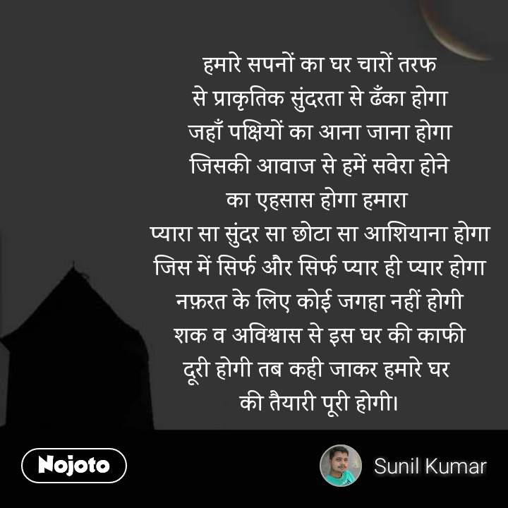 ghar quotes in hindi हमारे सपनों का घर चारों तरफ से प्राकृतिक सुंदरता से ढँका होगा जहाँ पक्षियों का आना जाना होगा जिसकी आवाज से हमें सवेरा होने का एहसास होगा हमारा  प्यारा सा सुंदर सा छोटा सा आशियाना होगा जिस में सिर्फ और सिर्फ प्यार ही प्यार होगा नफ़रत के लिए कोई जगहा नहीं होगी शक व अविश्वास से इस घर की काफी दूरी होगी तब कही जाकर हमारे घर  की तैयारी पूरी होगी। #NojotoQuote