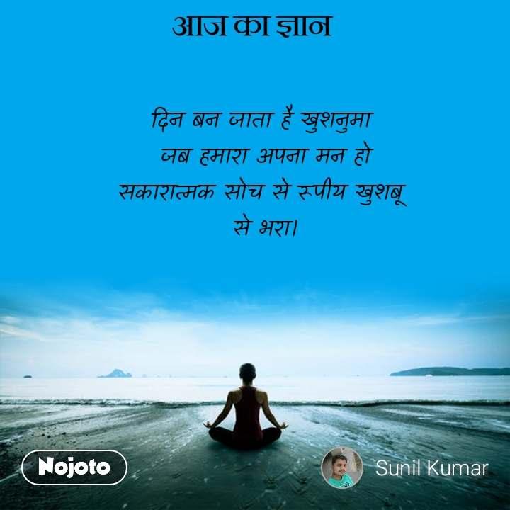 आज का ज्ञान दिन बन जाता है खुशनुमा  जब हमारा अपना मन हो सकारात्मक सोच से रूपीय खुशबू  से भरा।