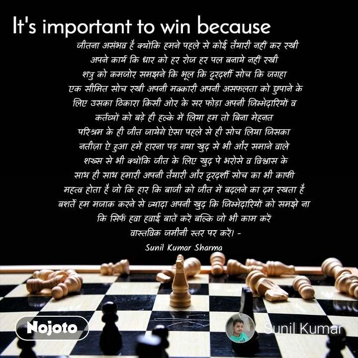 It's important to win because  जीतना असंभव है क्योंकि हमने पहले से कोई तैयारी नहीं कर रखी अपने कार्य कि धार को हर रोज हर पल बनाये नहीं रखी  शत्रु को कमजोर समझने कि भूल कि दूरदर्शी सोच कि जगहा  एक सीमित सोच रखी अपनी मक्कारी अपनी असफलता को छुपाने के लिए उसका ठिकारा किसी ओर के सर फोड़ा अपनी जिम्मेदारियों व  कर्तव्यों को बड़े ही हल्के में लिया हम तो बिना मेहनत  परिश्रम के ही जीत जायेगे ऐसा पहले से ही सोच लिया जिसका  नतीज़ा ऐ हुआ हमें हारना पड़ गया खुद से भी और समाने वाले  शख्स से भी क्योंकि जीत के लिए खुद पे भरोसे व विश्वास के साथ ही साथ हमारी अपनी तैयारी और दूरदर्शी सोच का भी काफी  महत्व होता है जो कि हार कि बाजी को जीत में बदलने का दम रखता है  बशर्ते हम मजाक करने से ज्यादा अपनी खुद कि जिम्मेदारियों को समझे ना  कि सिर्फ हवा हवाई बातें करें बल्कि जो भी काम करें  वास्तविक जमीनी स्तर पर करें। - Sunil Kumar Sharma