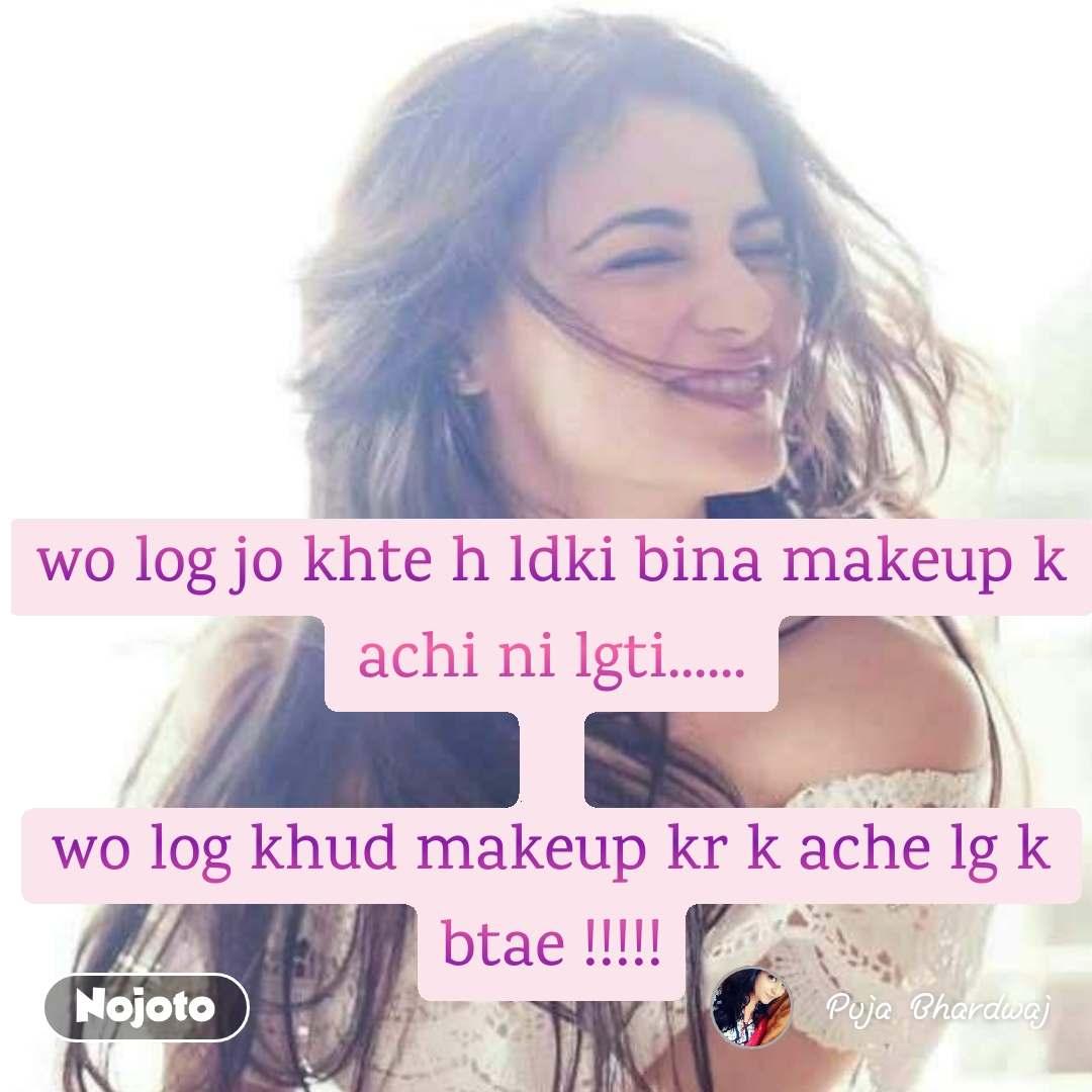 wo log jo khte h ldki bina makeup k achi ni lgti......  wo log khud makeup kr k ache lg k btae !!!!!