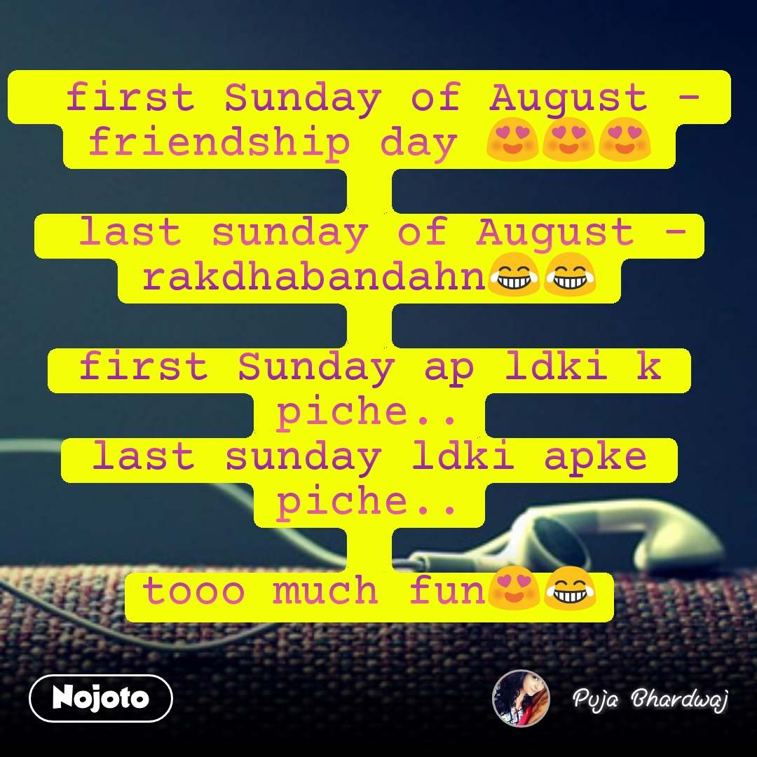 first Sunday of August - friendship day 😍😍😍   last sunday of August -rakdhabandahn😂😂  first Sunday ap ldki k piche.. last sunday ldki apke piche..  tooo much fun😍😂