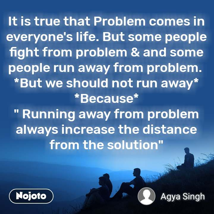 "It is true that Problem comes in everyone's life. But some people fight from problem & and some people run away from problem.  *But we should not run away* *Because* "" Running away from problem always increase the distance from the solution"""