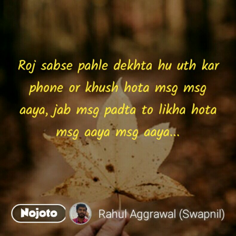 Roj sabse pahle dekhta hu uth kar phone or khush hota msg msg aaya, jab msg padta to likha hota msg aaya msg aaya...