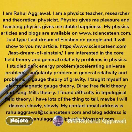 I am Rahul Aggrawal. I am a physics teacher, researcher and theoretical physicist. Physics gives me pleasure and teaching physics gives me stable happiness. My physics articles and blogs are available on www.scienceteen.com. Just type Last dream of Einstien on google and it will show to you my article. https://www.scienceteen.com/last-dream-of-einstein/. I am interested in the core field theory and general relativity problems in physics. I studied dark energy problem(accelerating universe problem), singularity problem in general relativity and problems in gauge theory of gravity. I taught myself an electromagnetic gauge theory, Dirac free field theory and Yang-Mills theory. I found difficulty in topological field theory. I have lots of the thing to tell, maybe I will discuss slowly, slowly. My contact email address is rahulaggrawal@scienceteen.com and blog address is www.rahulaggrawalphysics.blogspot.com