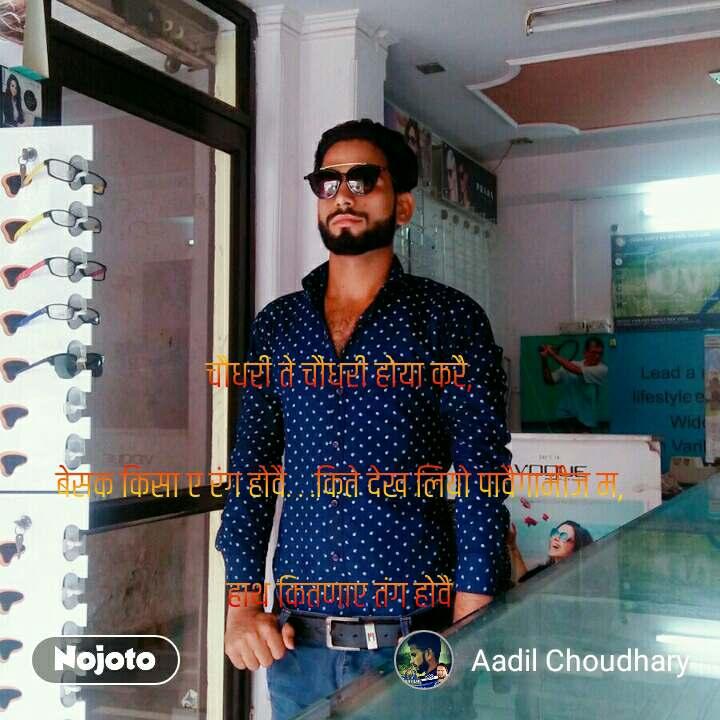 Kash Koi Toh Aisa Ho चौधरी ते चौधरी होया करै,  बेसक किसा ए रंग होवै. . .किते देख लियो पावैगामौज म,  हाथ कितणाए तंग होवै