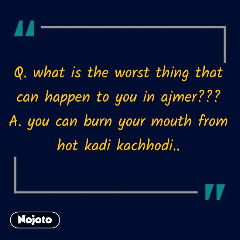 Q. what is the worst thing that can happen to you in ajmer??? A. you can burn your mouth from hot kadi kachhodi..