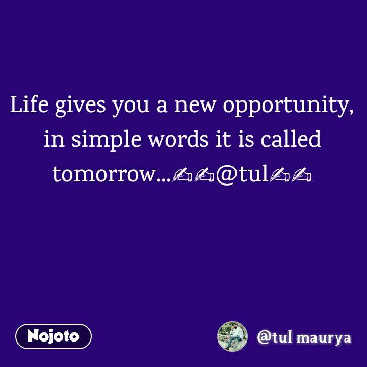Life gives you a new opportunity, in simple words it is called tomorrow...✍✍@tul✍✍