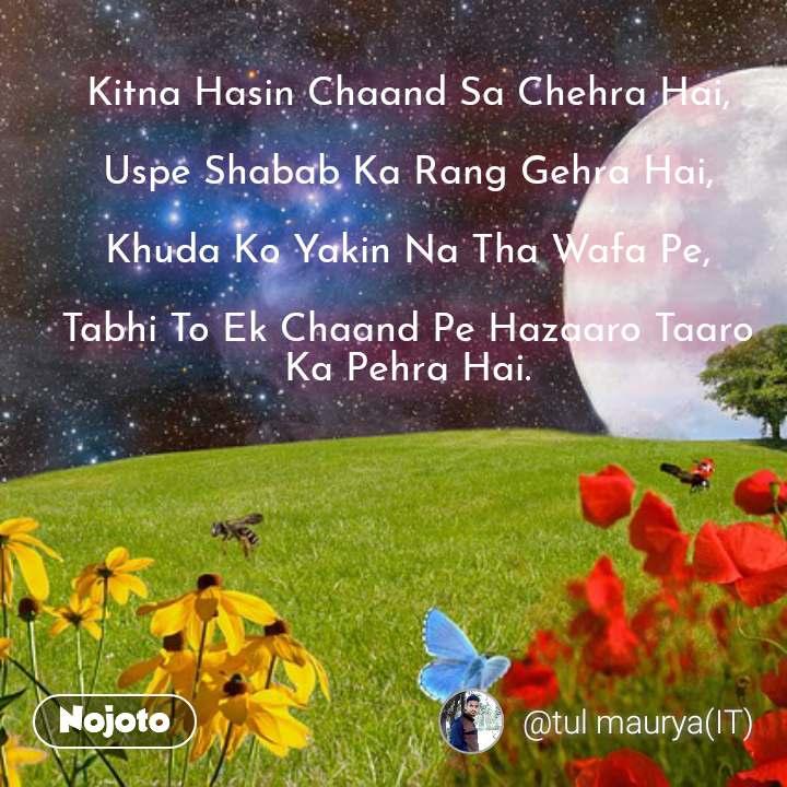 Kitna Hasin Chaand Sa Chehra Hai,  Uspe Shabab Ka Rang Gehra Hai,  Khuda Ko Yakin Na Tha Wafa Pe,  Tabhi To Ek Chaand Pe Hazaaro Taaro Ka Pehra Hai.   #NojotoQuote