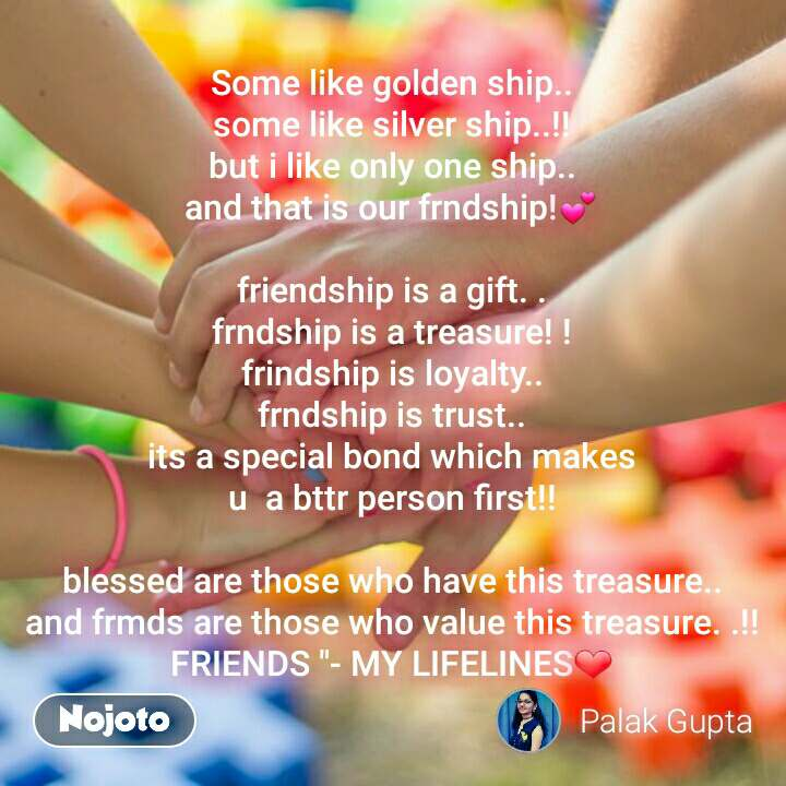 """Some like golden ship.. some like silver ship..!! but i like only one ship.. and that is our frndship!💕  friendship is a gift. . frndship is a treasure! ! frindship is loyalty.. frndship is trust.. its a special bond which makes u  a bttr person first!!  blessed are those who have this treasure.. and frmds are those who value this treasure. .!! FRIENDS """"- MY LIFELINES❤"""