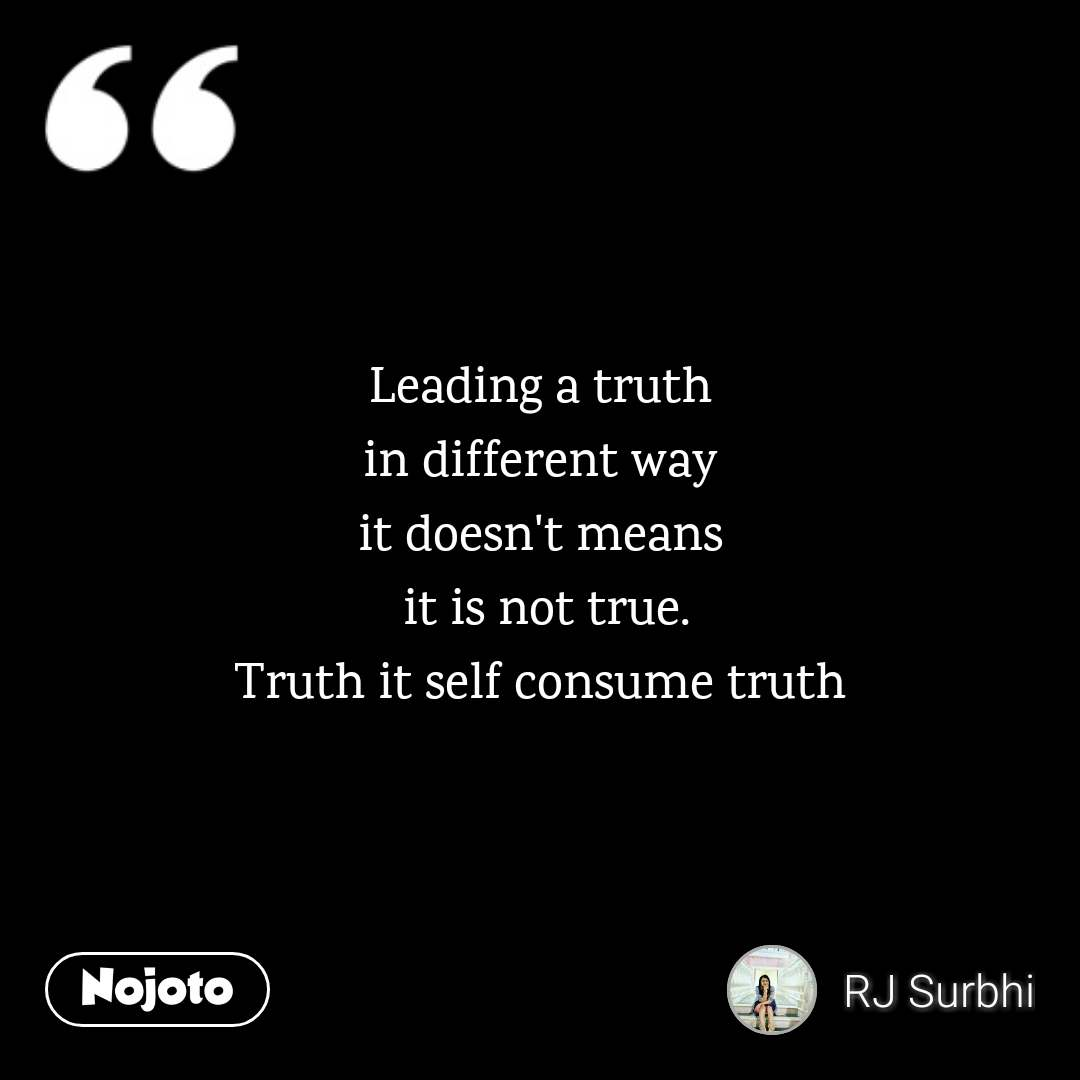 Leading a truth  in different way  it doesn't means  it is not true. Truth it self consume truth