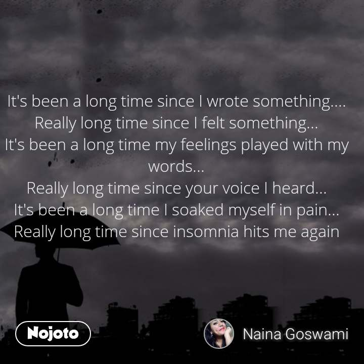 It's been a long time since I wrote something.... Really long time since I felt something... It's been a long time my feelings played with my words... Really long time since your voice I heard... It's been a long time I soaked myself in pain... Really long time since insomnia hits me again
