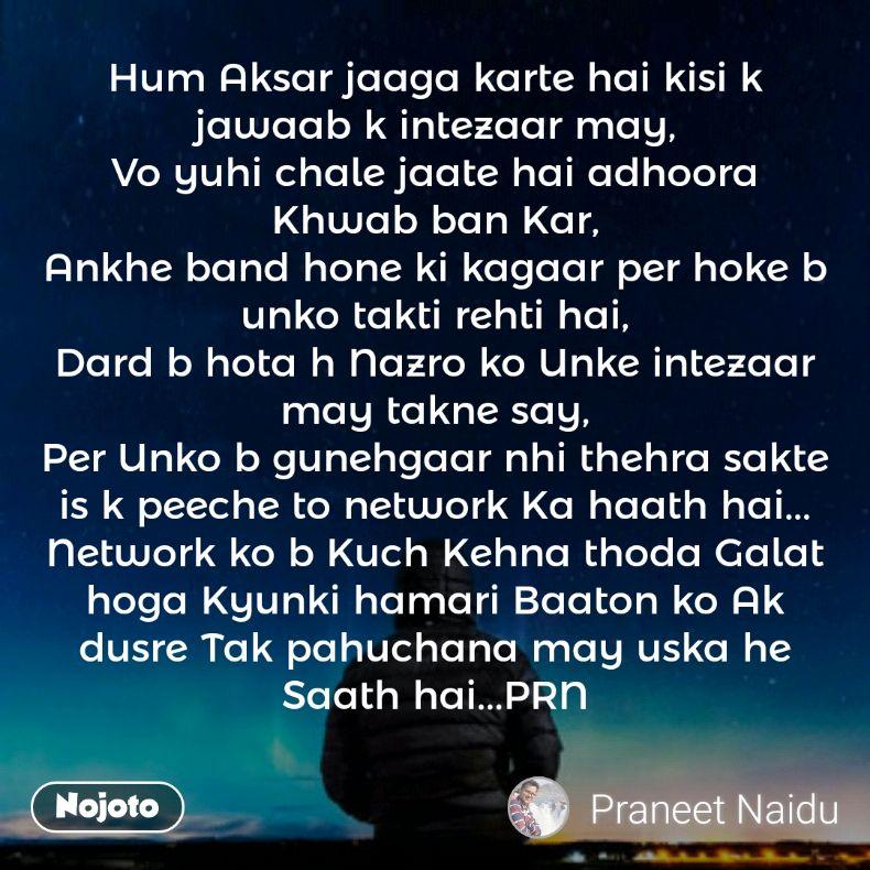 Hum Aksar jaaga karte hai kisi k jawaab k intezaar may, Vo yuhi chale jaate hai adhoora Khwab ban Kar, Ankhe band hone ki kagaar per hoke b unko takti rehti hai, Dard b hota h Nazro ko Unke intezaar may takne say, Per Unko b gunehgaar nhi thehra sakte is k peeche to network Ka haath hai... Network ko b Kuch Kehna thoda Galat hoga Kyunki hamari Baaton ko Ak dusre Tak pahuchana may uska he Saath hai...PRN