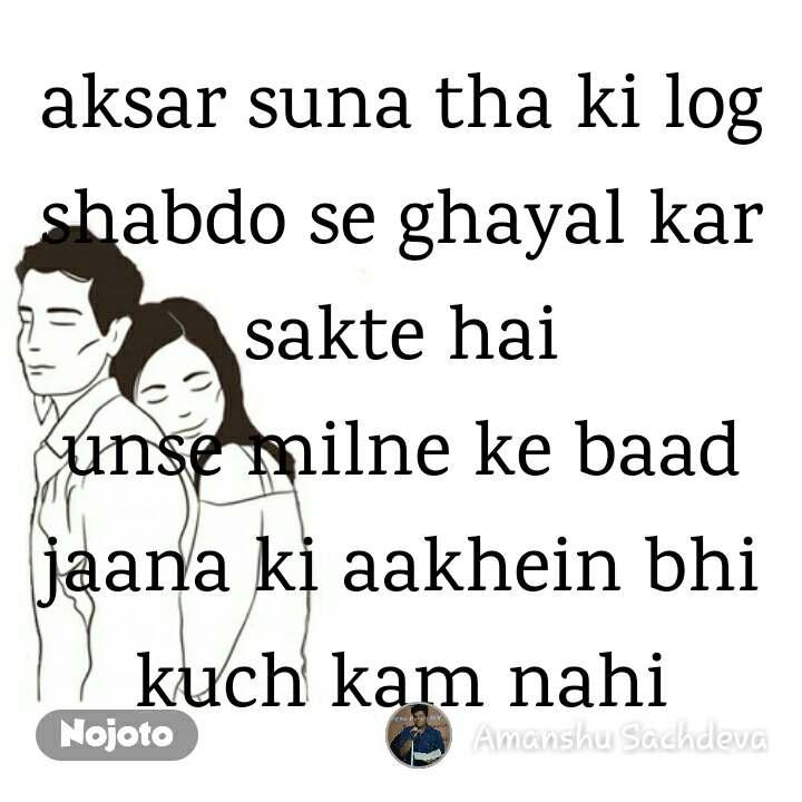 aksar suna tha ki log shabdo se ghayal kar sakte hai unse milne ke baad jaana ki aakhein bhi kuch kam nahi