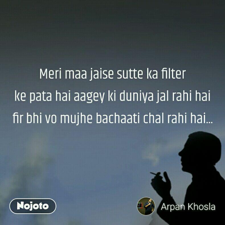 Meri maa jaise sutte ka filter ke pata hai aagey ki duniya jal rahi hai fir bhi vo mujhe bachaati chal rahi hai...
