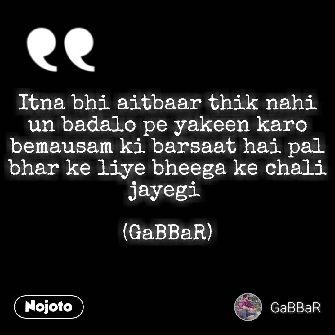 Itna bhi aitbaar thik nahi un badalo pe yakeen karo  bemausam ki barsaat hai pal bhar ke liye bheega ke chali jayegi   (GaBBaR)