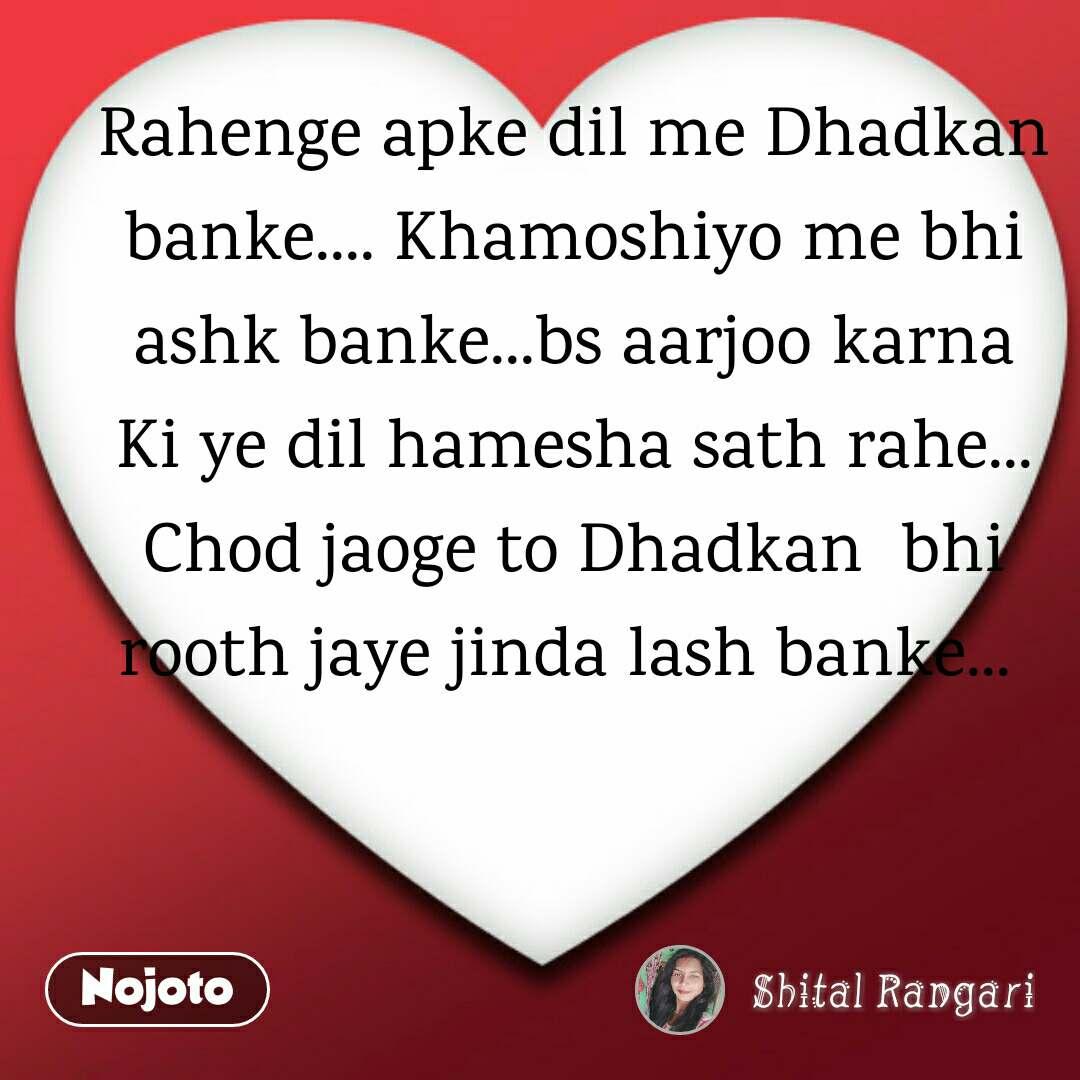 Rahenge apke dil me Dhadkan banke.... Khamoshiyo me bhi ashk banke...bs aarjoo karna Ki ye dil hamesha sath rahe... Chod jaoge to Dhadkan  bhi rooth jaye jinda lash banke...