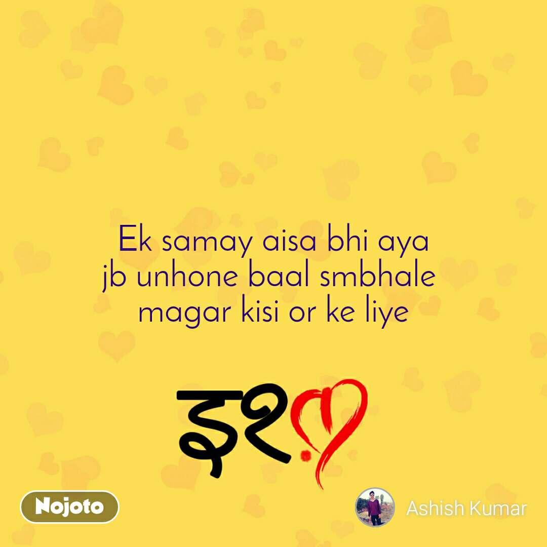 इश्क़ Ek samay aisa bhi aya jb unhone baal smbhale  magar kisi or ke liye