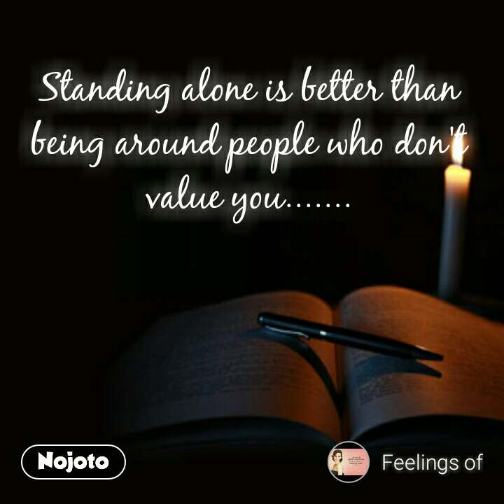 Standing alone is better than being around people who don't value you.......