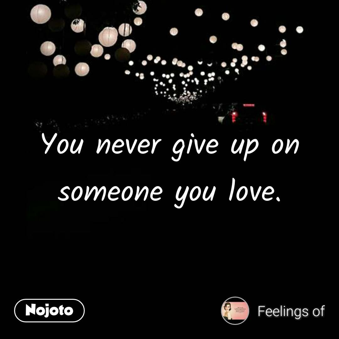 You Never Give Up On Someone You Love Nojotoquote Quotes Shayar