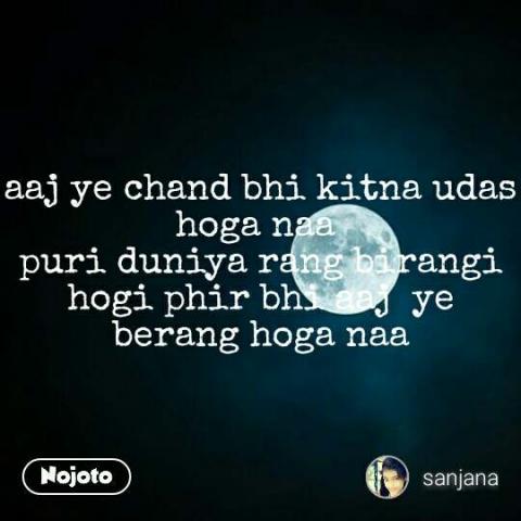 aaj ye chand bhi kitna udas hoga naa  puri duniya rang birangi hogi phir bhi aaj  ye berang hoga naa #NojotoQuote