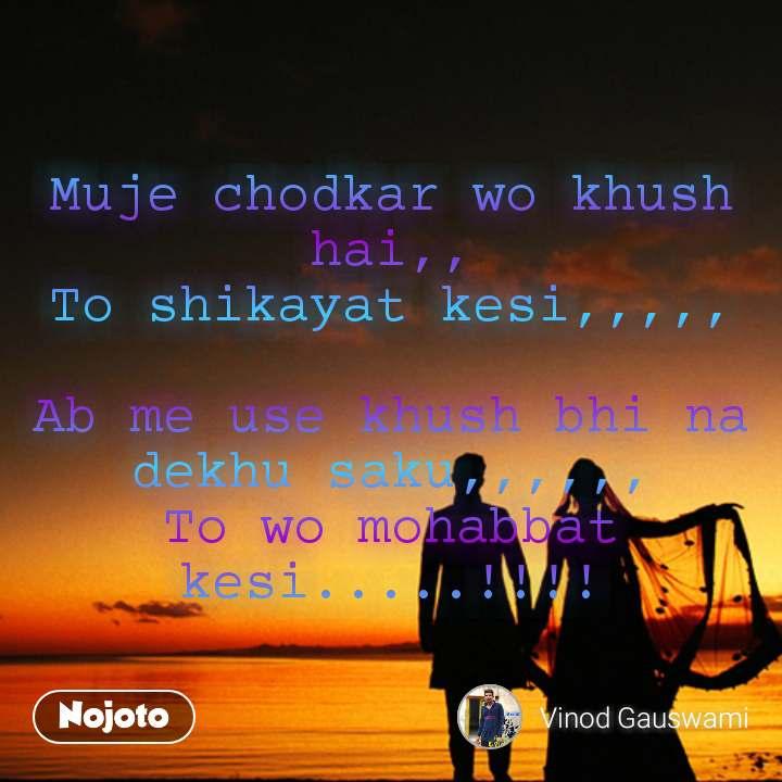 Muje chodkar wo khush hai,, To shikayat kesi,,,,,  Ab me use khush bhi na dekhu saku,,,,,, To wo mohabbat kesi.....!!!!