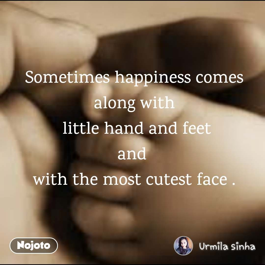 Sometimes happiness comes along with  little hand and feet and  with the most cutest face .