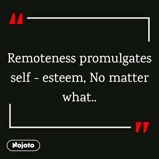 Remoteness promulgates self - esteem, No matter what..