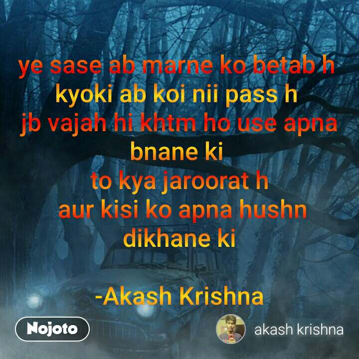 ye sase ab marne ko betab h  kyoki ab koi nii pass h  jb vajah hi khtm ho use apna bnane ki  to kya jaroorat h  aur kisi ko apna hushn dikhane ki  -Akash Krishna