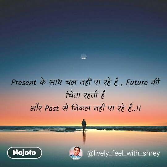Present के साथ चल नहीं पा रहे है , Future की चिंता रहती है और Past से निकल नही पा रहे हैं..।।