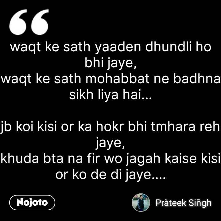 waqt ke sath yaaden dhundli ho bhi jaye, waqt ke sath mohabbat ne badhna sikh liya hai...  jb koi kisi or ka hokr bhi tmhara reh jaye, khuda bta na fir wo jagah kaise kisi or ko de di jaye.... #NojotoQuote