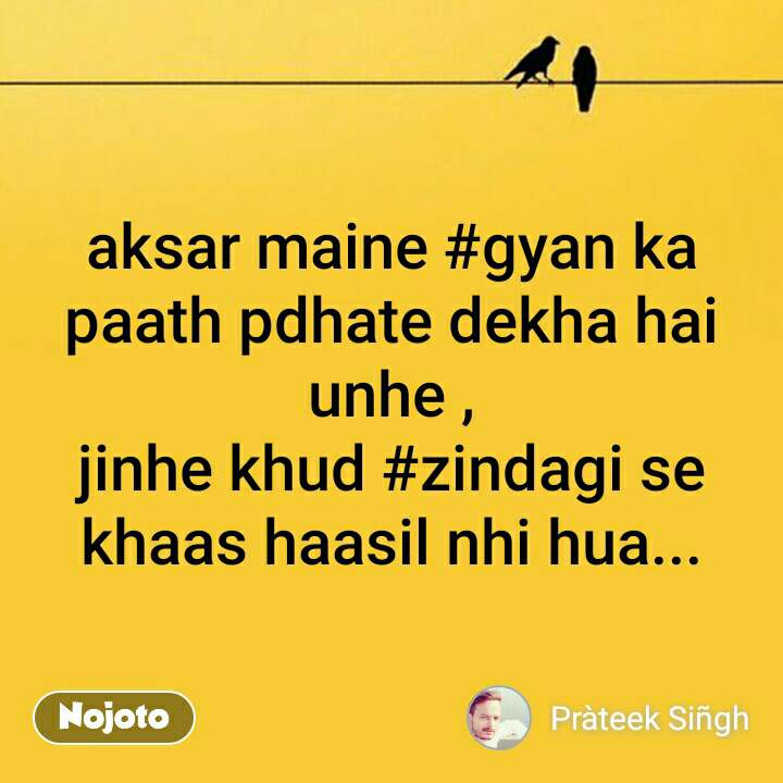 aksar maine #gyan ka paath pdhate dekha hai unhe , jinhe khud #zindagi se khaas haasil nhi hua... #NojotoQuote