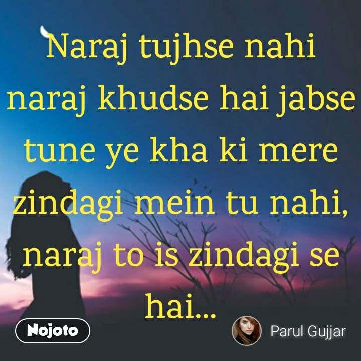 Naraj tujhse nahi naraj khudse hai jabse tune ye kha ki mere zindagi mein tu nahi, naraj to is zindagi se hai...