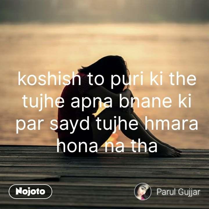 koshish to puri ki the tujhe apna bnane ki par sayd tujhe hmara hona na tha #NojotoQuote