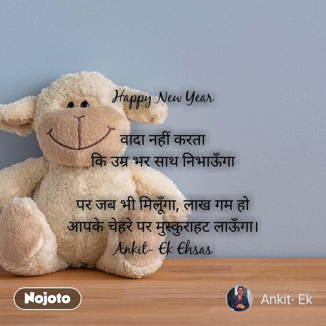 Happy New Year  वादा नहीं करता कि उम्र भर साथ निभाऊँगा  पर जब भी मिलूँगा, लाख गम हो आपके चेहरे पर मुस्कुराहट लाऊँगा। Ankit- Ek Ehsas