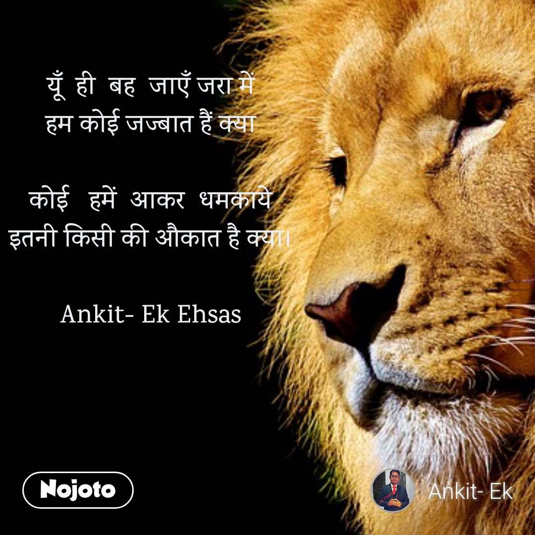 यूँ  ही  बह  जाएँ जरा में हम कोई जज्बात हैं क्या  कोई   हमें  आकर  धमकाये इतनी किसी की औकात है क्या।  Ankit- Ek Ehsas
