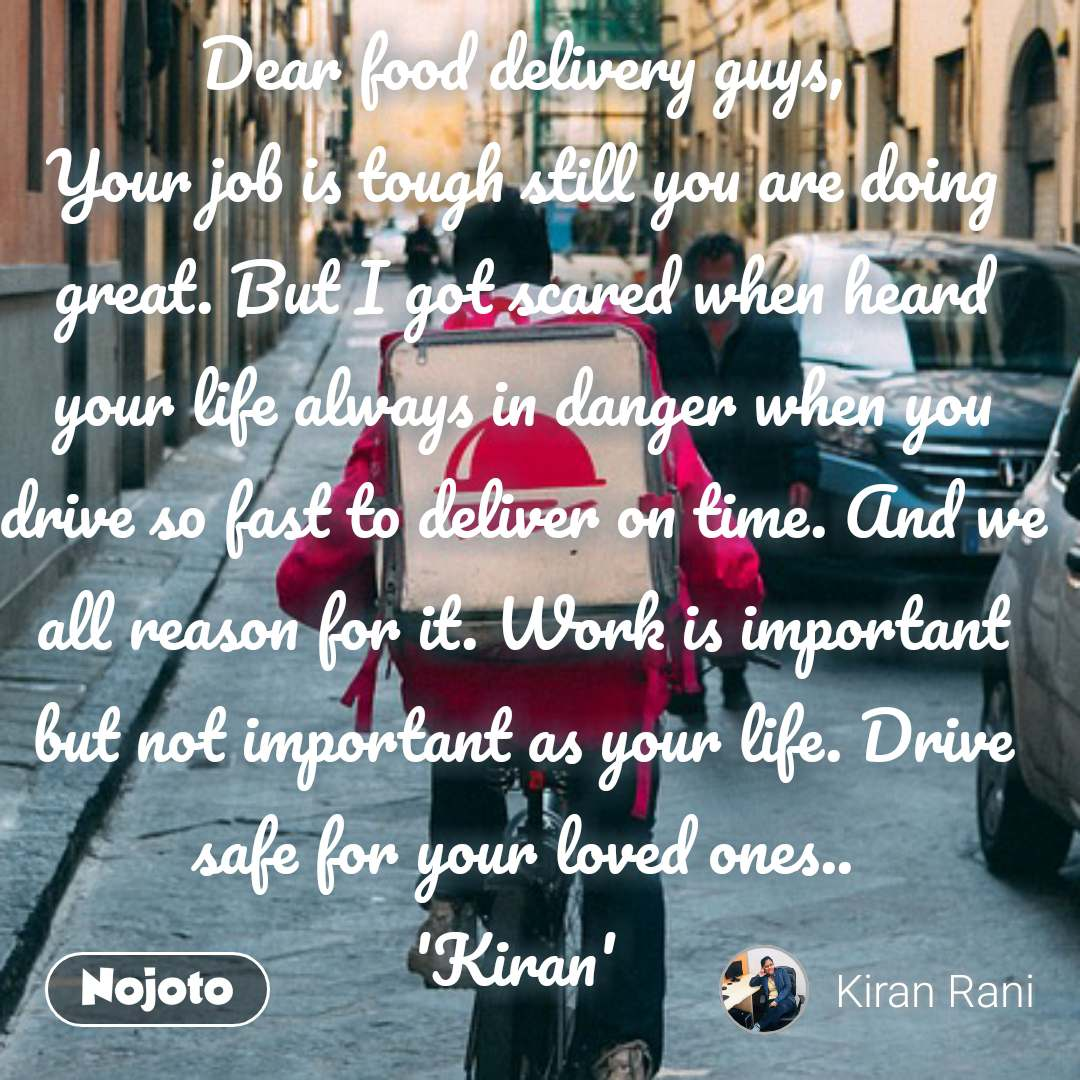 Dear food delivery guys, Your job is tough still you are doing great. But I got scared when heard your life always in danger when you drive so fast to deliver on time. And we all reason for it. Work is important  but not important as your life. Drive safe for your loved ones.. 'Kiran'  #NojotoQuote