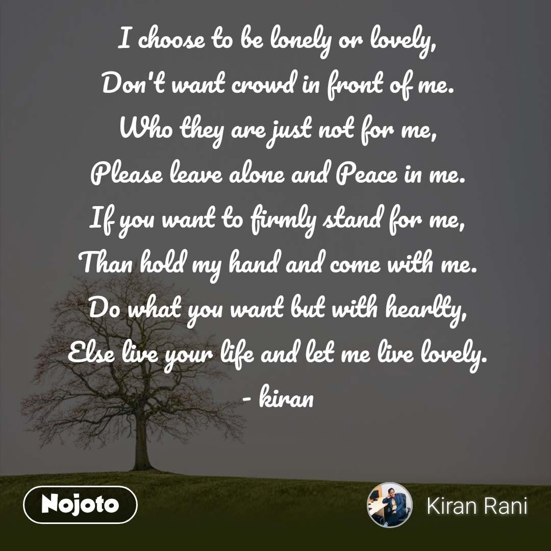 I choose to be lonely or lovely, Don't want crowd in front of me. Who they are just not for me, Please leave alone and Peace in me. If you want to firmly stand for me, Than hold my hand and come with me. Do what you want but with hearlty, Else live your life and let me live lovely. - kiran