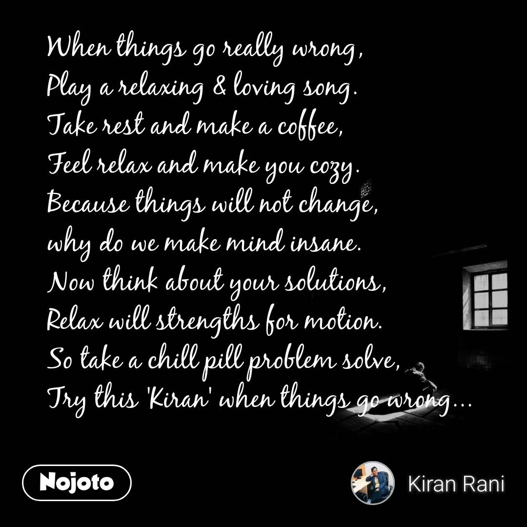When things go really wrong,  Play a relaxing & loving song.  Take rest and make a coffee,  Feel relax and make you cozy.  Because things will not change,  why do we make mind insane.  Now think about your solutions,  Relax will strengths for motion.  So take a chill pill problem solve,  Try this 'Kiran' when things go wrong...