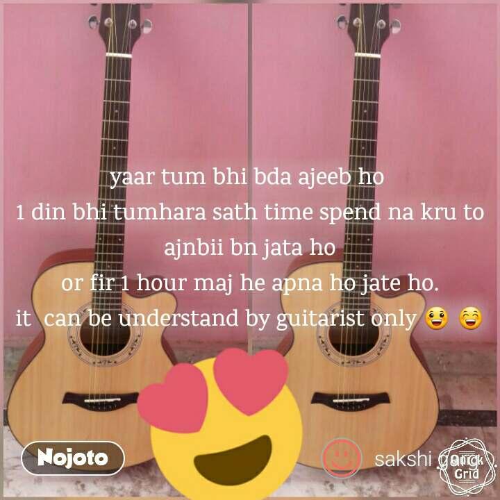 yaar tum bhi bda ajeeb ho  1 din bhi tumhara sath time spend na kru to ajnbii bn jata ho or fir 1 hour maj he apna ho jate ho. it  can be understand by guitarist only 😀 😁