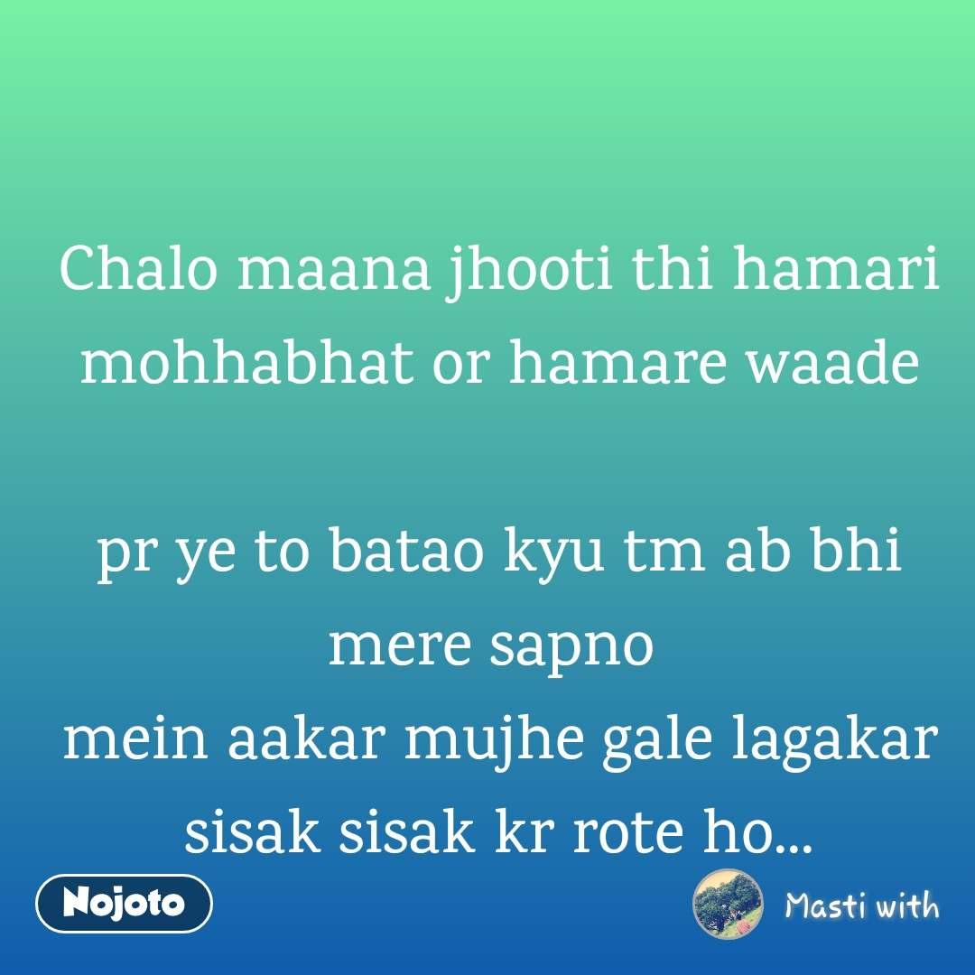 Chalo maana jhooti thi hamari mohhabhat or hamare waade  pr ye to batao kyu tm ab bhi mere sapno  mein aakar mujhe gale lagakar sisak sisak kr rote ho...