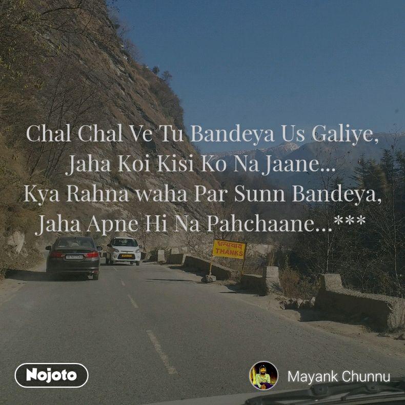 Chal Chal Ve Tu Bandeya Us Galiye, Jaha Koi Kisi Ko Na Jaane... Kya Rahna waha Par Sunn Bandeya, Jaha Apne Hi Na Pahchaane…***