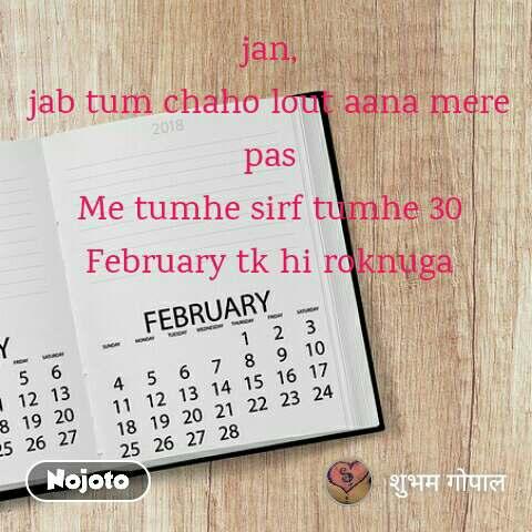 jan, jab tum chaho lout aana mere pas Me tumhe sirf tumhe 30 February tk hi roknuga