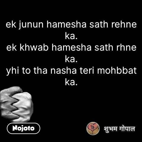 ek junun hamesha sath rehne ka. ek khwab hamesha sath rhne ka. yhi to tha nasha teri mohbbat ka.    #NojotoQuote