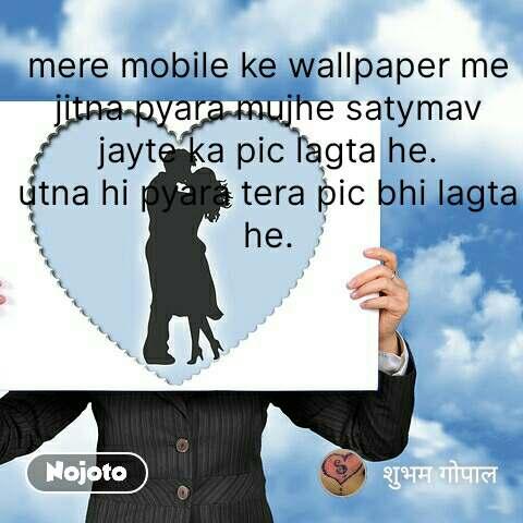 मेरे मोहल्ले की कहानी  mere mobile ke wallpaper me jitna pyara mujhe satymav jayte ka pic lagta he. utna hi pyara tera pic bhi lagta he. #NojotoQuote