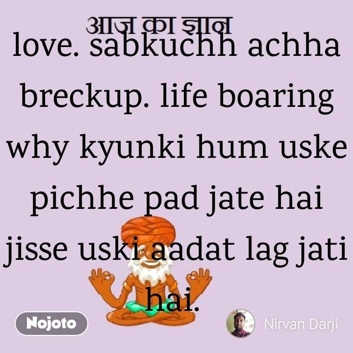 love. sabkuchh achha breckup. life boaring why kyunki hum uske pichhe pad jate hai jisse uski aadat lag jati hai.